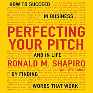 Perfecting Your Pitch: How to Succeed in Business and Life by Finding Words That Work | [Ronald M. Shapiro]