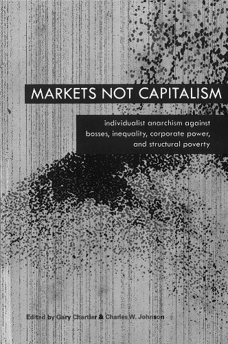 Markets Not Capitalism: Individualist Anarchism Against Bosses, Inequality, Corporate Power, and Structural Poverty: Gary Chartier, Charles W. Johnson: 9781570272424: Amazon.com: Books