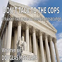 Don't Talk to the Cops: Straight Talk from a Former Prosecutor Audiobook by Douglas MacClain Narrated by Douglas MacClain