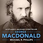 George MacDonald: A Biography of Scotland's Beloved Storyteller | Michael R Phillips