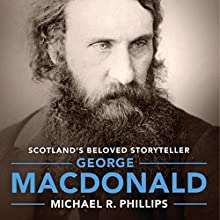 George MacDonald: A Biography of Scotland's Beloved Storyteller (       UNABRIDGED) by Michael R Phillips Narrated by Johnny Heller
