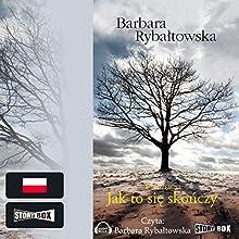 Jak to sie skonczy Audiobook by Barbara Rybaltowska Narrated by Barbara Rybaltowska