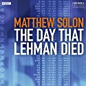 The Day that Lehman Died Radio/TV Program by Matthew Solon Narrated by John Shea, John Rothman, Rob Campbell, Mark La Mara