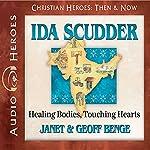 Ida Scudder: Healing Bodies, Touching Hearts: Christian Heroes: Then & Now | Janet Benge,Geoff Benge