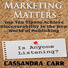 Marketing Matters: Top Ten Tips to Achieve Discoverability in the New World of Publishing (       UNABRIDGED) by Cassandra Carr Narrated by Paul Holbrook