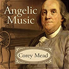 Angelic Music: The Story of Benjamin Franklin's Glass Armonica Audiobook by Corey Mead Narrated by Paul Boehmer