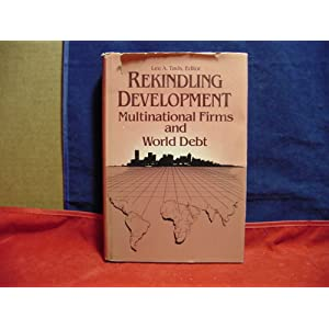 Rekindling Development: Multinational Firms and Third World Debt (Multinational Managers and Developing Country Concerns) Lee A. Tavis