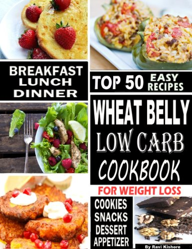 Wheat Belly Low Carb Cookbook For Weight Loss: Top 50 Wheat Free Recipes Are Essential To Everyone Who Want To Lose Weight Without Dieting