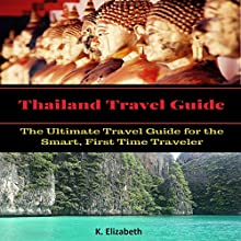 Thailand Travel Guide: The Ultimate Travel Guide for the Smart, First Time Traveler | Livre audio Auteur(s) : K. Elizabeth Narrateur(s) : Chiquito Joaquim Crasto