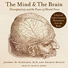 The Mind and the Brain: Neuroplasticity and the Power of Mental Force (       UNABRIDGED) by Jeffrey M. Schwartz, Sharon Begley Narrated by Arthur Morey