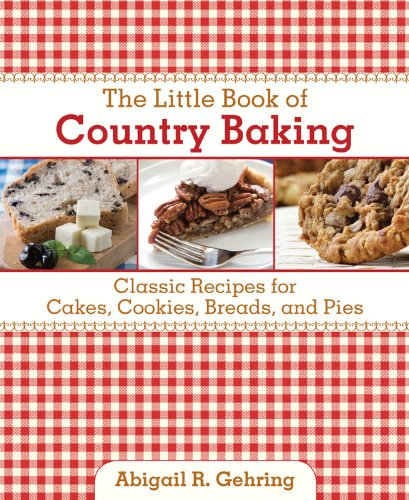 The Little Book of Country Baking: Classic Recipes for Cakes, Cookies, Breads, and Pies (Little Red Books) by Abigail R. Gehring