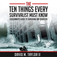 The Ten Things Every Survivalist Must Know: A Beginner's Guide to Surviving Any Kind of Disaster (       UNABRIDGED) by David Taylor II Narrated by Gerald Zimmerman
