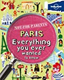 Not For Parents Paris: Everything You Ever Wanted to Know (Lonely Planet Not for Parents)