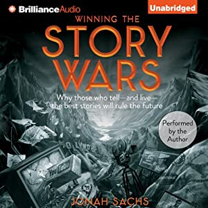Winning the Story Wars: Why Those Who Tell - and Live - the Best Stories Will Rule the Future   [Jonah Sachs]