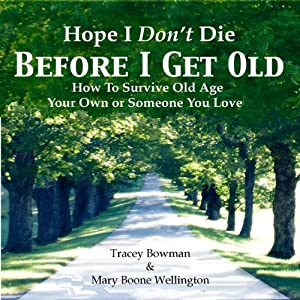 Hope I Don't Die Before I Get Old: How to Survive Old Age: You Own or Someone You Love | [Mary Boone Wellington, Tracey Bowman]