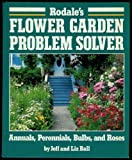 Rodale's Flower Garden Problem Solver: Annuals, Perennials, Bulbs, and Roses (0878578684) by Ball, Jeff