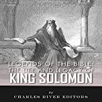 Legends of the Bible: The Life and Legacy of King Solomon |  Charles River Editors