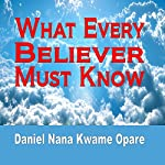 What Every Believer Must Know | Daniel Nana Kwame Opare