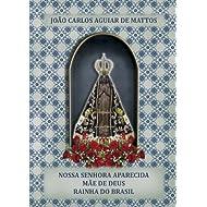 Nossa Senhora Aparecida, Mãe de Deus, Rainha do Brasil