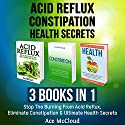 Acid Reflux, Constipation, Health Secrets: 3 Books in 1: Stop the Burning from Acid Reflux, Eliminate Constipation & Ultimate Health Secrets Audiobook by Ace McCloud Narrated by Joshua Mackey