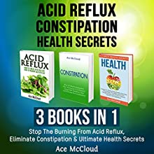 Acid Reflux, Constipation, Health Secrets: 3 Books in 1: Stop the Burning from Acid Reflux, Eliminate Constipation & Ultimate Health Secrets | Livre audio Auteur(s) : Ace McCloud Narrateur(s) : Joshua Mackey
