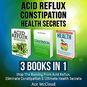 Acid Reflux, Constipation, Health Secrets: 3 Books in 1 Audiobook