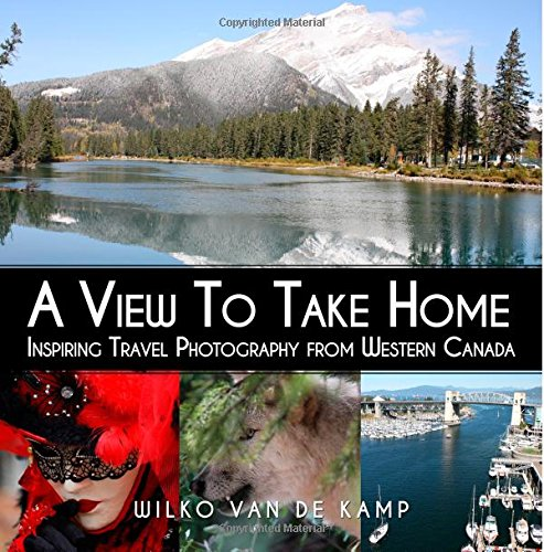 A View To Take Home: Inspiring Travel Photography from Western Canada