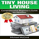 Tiny House Living: Comprehensive Beginner's Guide for Newbies Audiobook by Michael McCord Narrated by Rick McVey