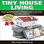 Tiny House Living: Comprehensive Beginner's Guide for Newbies | Michael McCord