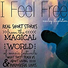 I Feel Free: Real Short Stories from the Magical World of Music Festivals & What They Teach Us About Living Purposeful Lives Audiobook by Nealey Stapleton Narrated by Nealey Stapleton