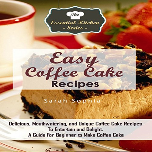 Easy Coffee Cake Recipes: Delicious, Mouthwatering, and Unique Coffee Cake Recipes to Entertain and Delight: A Guide for Beginners to Make Coffee Cake (The Essential Kitchen Series, Book 79) by Sarah Sophia