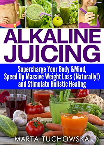Alkaline Juicing: Supercharge Your Body & Mind, Speed Up Massive Weight Loss (Naturally!), and Stimulate Holistic Healing (Alkaline Diet Lifestyle, Alkaline Diet for Weight Loss, Juicing Book 7) by Marta Tuchowska