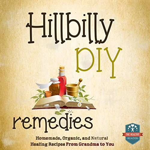Hillbilly DIY Remedies: Homemade, Organic, and Natural Healing Recipes from Grandma to You by The Healthy Reader