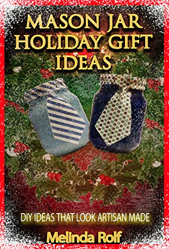 Mason Jar Holiday Gift Ideas:  DIY Ideas That Look Artisan Made: Everything You Need to Know to Create Fun and Unusal Mason Jar Holiday Gifts (The Home Life Series Book 14) by Melinda Rolf