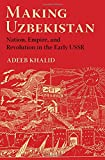 "Adeeb Khalid, ""Making Uzbekistan: Nation, Empire, and Revolution in the Early USSR"" (Cornell UP, 2015)"