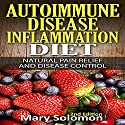 Autoimmune Disease Inflammation Diet: Natural Pain Relief and Disease Control Audiobook by Mary Solomon Narrated by Dawn Sweet