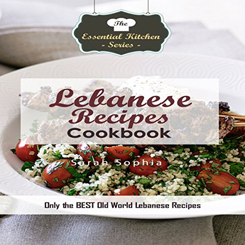 Lebanese Recipes Cookbook: Only the Best Old World Lebanese Recipes: Essential Kitchen Series, Book 124 by Sarah Sophia
