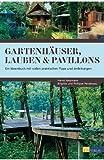 Gartenhäuser, Lauben & Pavillons: Ein Ideenbuch mit vielen praktischen Tipps und Anleitungen