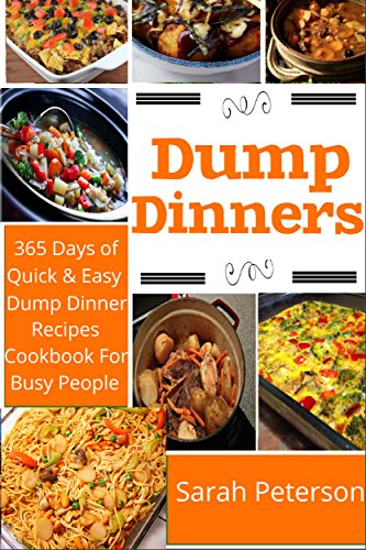 Dump Dinners: 365 Days of Quick And Easy Dump Dinners Recipes Cookbook For Busy People (Dump Cakes and Dump Dinners, Dump Dinners Cookbook,Quick Easy Meals) by Ashley Peters