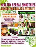 Healthy Herbal Smoothies - Juicing for Health And Vitality (25 Blender Recipes for Juices and Smoothies That You Can Make with Your Nutribullet, Ninja, ... Of Healthy Smoothie & Juicing Recipes)