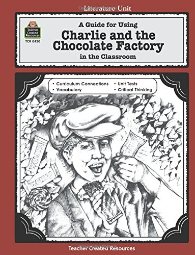 A Guide for Using Charlie and the Chocolate Factory in the Classroom: A Guide for Using in the Classroom (Literature Unit (Teacher Created Materials)) (Literature Units)