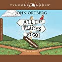 All the Places to Go...How Will You Know?: God Has Placed Before You an Open Door. What Will You Do? Audiobook by John Ortberg Narrated by Todd Busteed