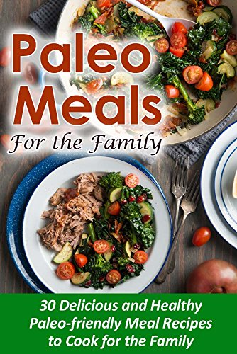 Paleo Meals for the Family: 30 Delicious and Healthy Paleo-Friendly Meal Recipes to Cook for the Family by Sarah L.