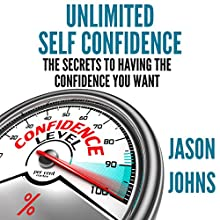Unlimited Self Confidence: The Secrets to Having the Confidence You Want Audiobook by Jason Johns Narrated by Kevin Gisi