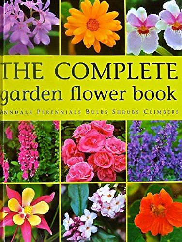 The Complete Garden Flower Book Annuals Perennials Bulbs Shrubs Climbers : How to Grow Over 600 of the Best Performing Varieties, by Laure