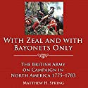 With Zeal and with Bayonets Only: The British Army on Campaign in North America, 1775-1783 (       UNABRIDGED) by Matthew H. Spring Narrated by John Skinner