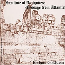 Institute of Antiquities: Message from Atlantis (       UNABRIDGED) by Barbara Goldstein