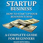 Start up Business: How to Start up Your Business Today: A Complete Guide for Beginners | Ellis Mitchell