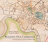 Building Old Cambridge: Architecture and Development (MIT Press)
