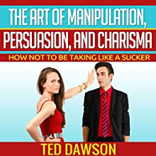 The Art of Manipulation, Persuasion, and Charisma: How Not to Be Taking Like a Sucker (       UNABRIDGED) by Ted Dawson Narrated by Alan Munro